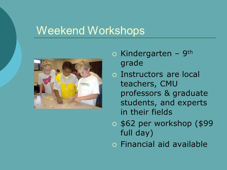 Weekend Workshops Kindergarten – 9 th grade Instructors are local teachers, CMU professors & graduate students, and experts in their fields $62 per workshop ($99 full day) Financial aid available