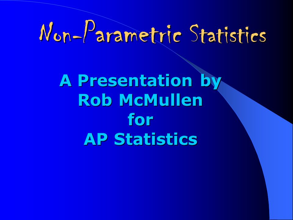 Non- Parametric Statistics A Presentation by Rob McMullen for AP Statistics
