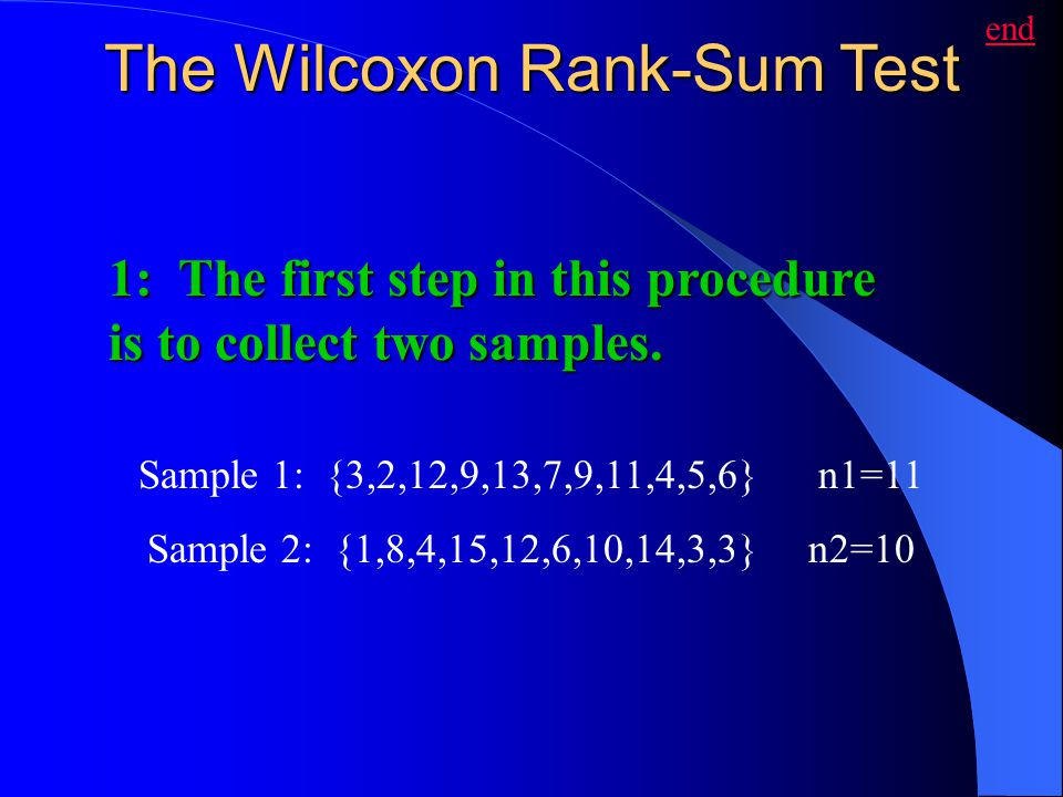 The Wilcoxon Rank-Sum Test Sample 1: {3,2,12,9,13,7,9,11,4,5,6} n1=11 Sample 2: {1,8,4,15,12,6,10,14,3,3} n2=10 1: The first step in this procedure is