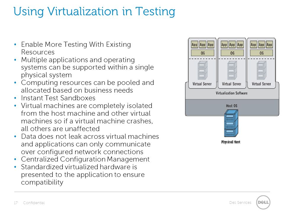 Dell Services Using Virtualization in Testing Enable More Testing With Existing Resources Multiple applications and operating systems can be supported within a single physical system Computing resources can be pooled and allocated based on business needs Instant Test Sandboxes Virtual machines are completely isolated from the host machine and other virtual machines so if a virtual machine crashes, all others are unaffected Data does not leak across virtual machines and applications can only communicate over configured network connections Centralized Configuration Management Standardized virtualized hardware is presented to the application to ensure compatibility Confidential 17