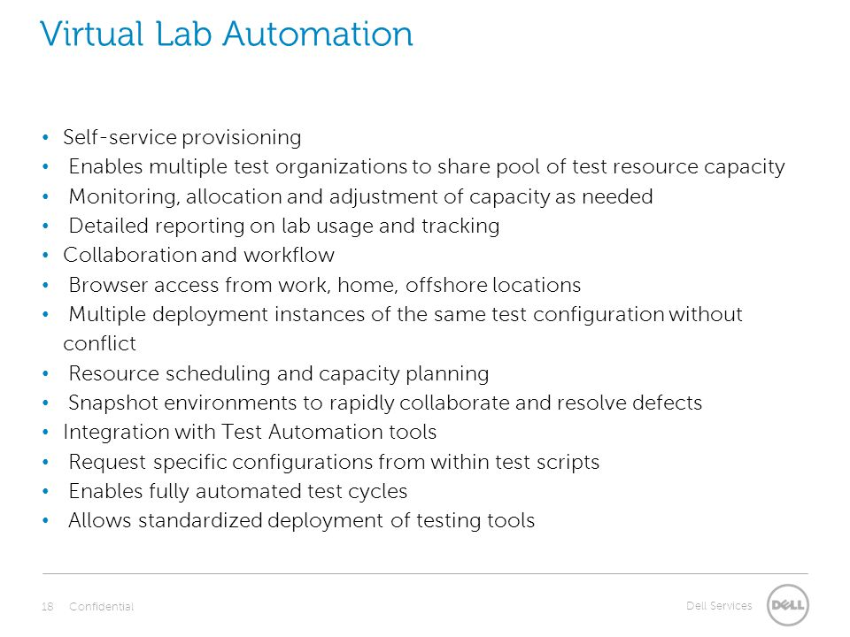 Dell Services Virtual Lab Automation Self-service provisioning Enables multiple test organizations to share pool of test resource capacity Monitoring, allocation and adjustment of capacity as needed Detailed reporting on lab usage and tracking Collaboration and workflow Browser access from work, home, offshore locations Multiple deployment instances of the same test configuration without conflict Resource scheduling and capacity planning Snapshot environments to rapidly collaborate and resolve defects Integration with Test Automation tools Request specific configurations from within test scripts Enables fully automated test cycles Allows standardized deployment of testing tools Confidential 18