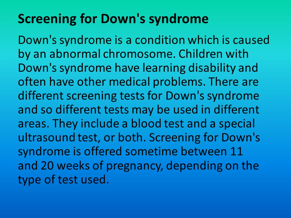 Screening for Down's syndrome Down's syndrome is a condition which is caused by an abnormal chromosome. Children with Down's syndrome have learning di