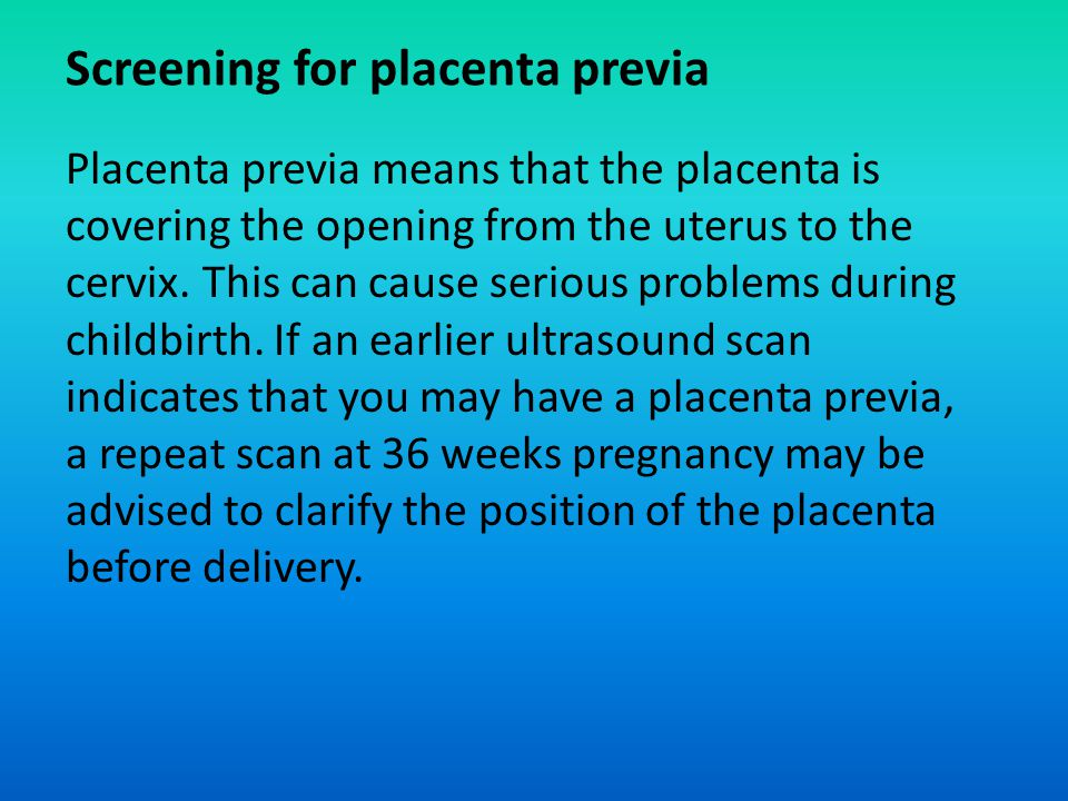 Screening for placenta previa Placenta previa means that the placenta is covering the opening from the uterus to the cervix. This can cause serious pr