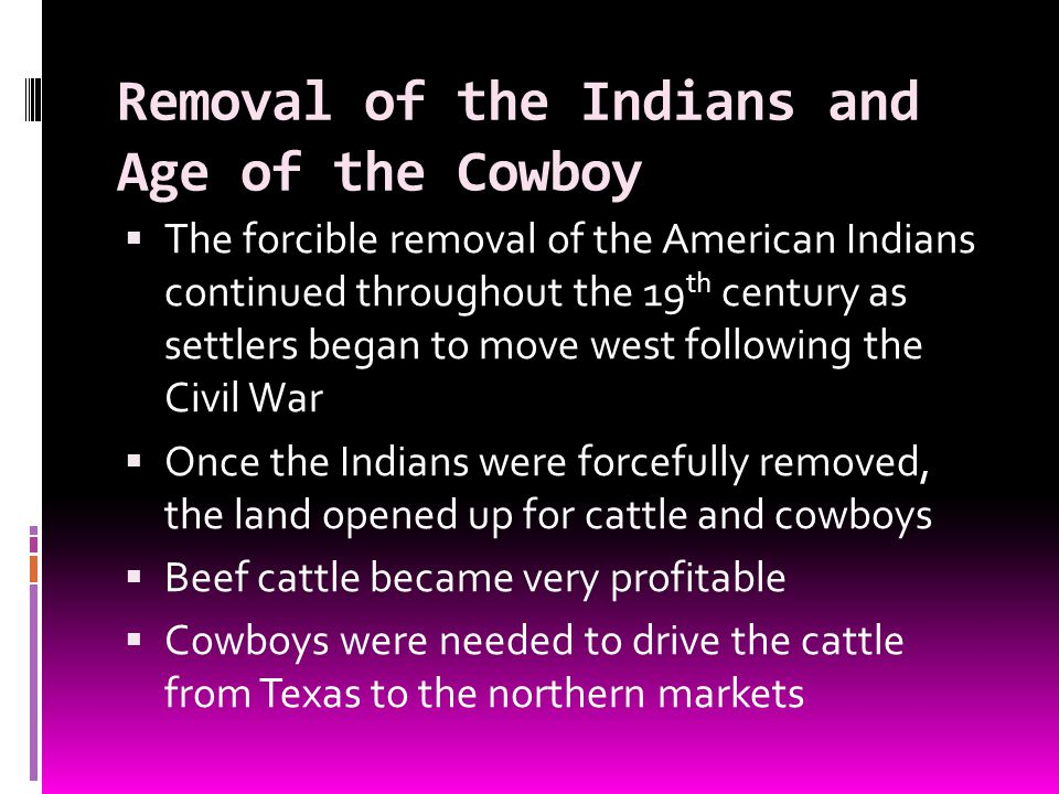 Removal of the Indians and Age of the Cowboy The forcible removal of the American Indians continued throughout the 19 th century as settlers began to