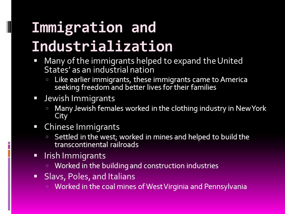 Immigration and Industrialization Many of the immigrants helped to expand the United States as an industrial nation Like earlier immigrants, these imm