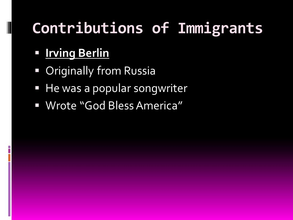 Contributions of Immigrants Irving Berlin Originally from Russia He was a popular songwriter Wrote God Bless America