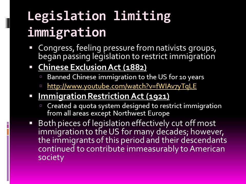 Legislation limiting immigration Congress, feeling pressure from nativists groups, began passing legislation to restrict immigration Chinese Exclusion