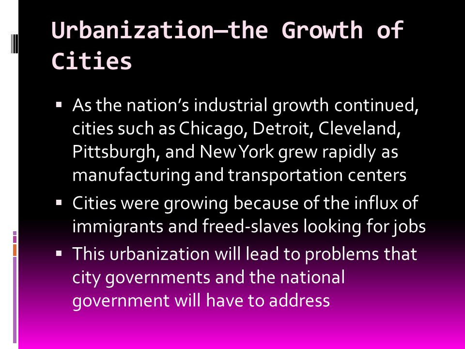 Urbanizationthe Growth of Cities As the nations industrial growth continued, cities such as Chicago, Detroit, Cleveland, Pittsburgh, and New York grew
