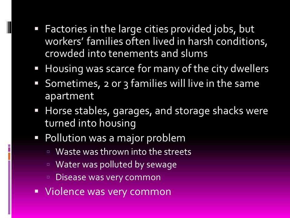 Factories in the large cities provided jobs, but workers families often lived in harsh conditions, crowded into tenements and slums Housing was scarce