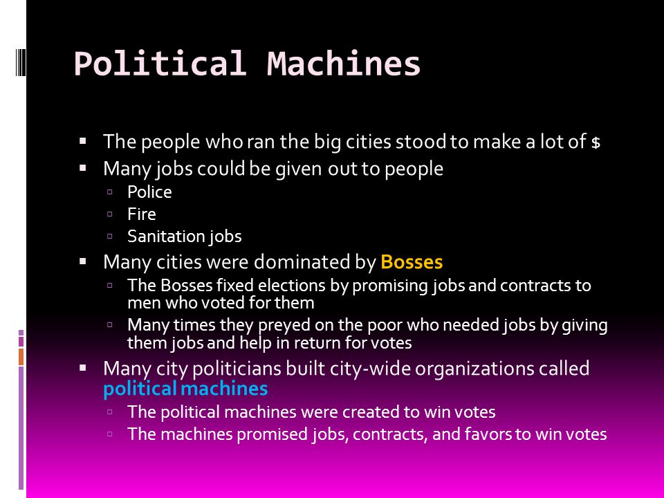 Political Machines The people who ran the big cities stood to make a lot of $ Many jobs could be given out to people Police Fire Sanitation jobs Many