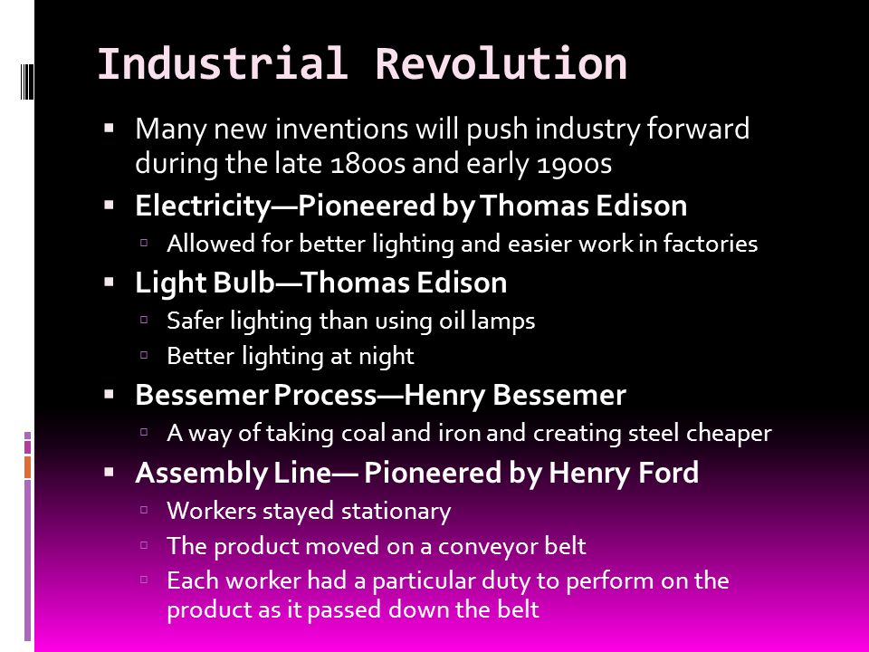 Industrial Revolution Many new inventions will push industry forward during the late 1800s and early 1900s ElectricityPioneered by Thomas Edison Allow