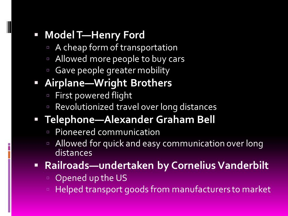 Model THenry Ford A cheap form of transportation Allowed more people to buy cars Gave people greater mobility AirplaneWright Brothers First powered fl