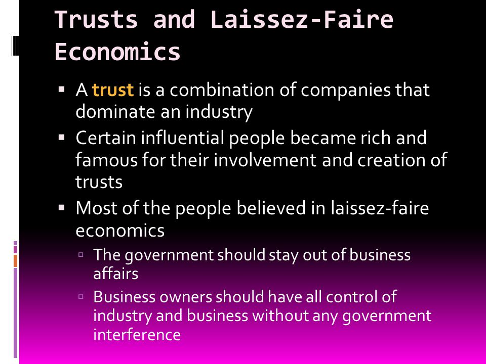 Trusts and Laissez-Faire Economics A trust is a combination of companies that dominate an industry Certain influential people became rich and famous f