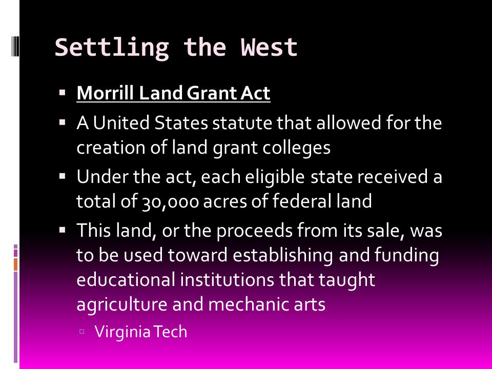 Settling the West Morrill Land Grant Act A United States statute that allowed for the creation of land grant colleges Under the act, each eligible sta