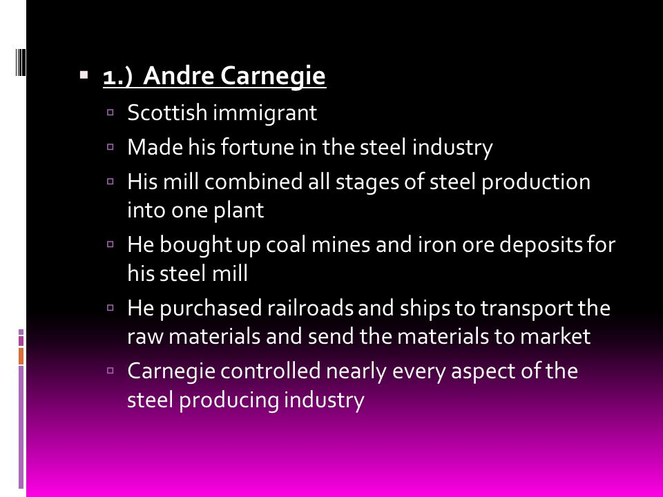 1.) Andre Carnegie Scottish immigrant Made his fortune in the steel industry His mill combined all stages of steel production into one plant He bought