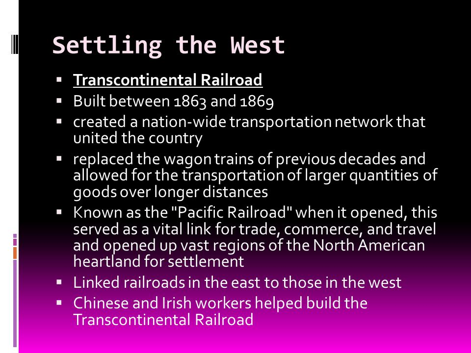 Settling the West Transcontinental Railroad Built between 1863 and 1869 created a nation-wide transportation network that united the country replaced