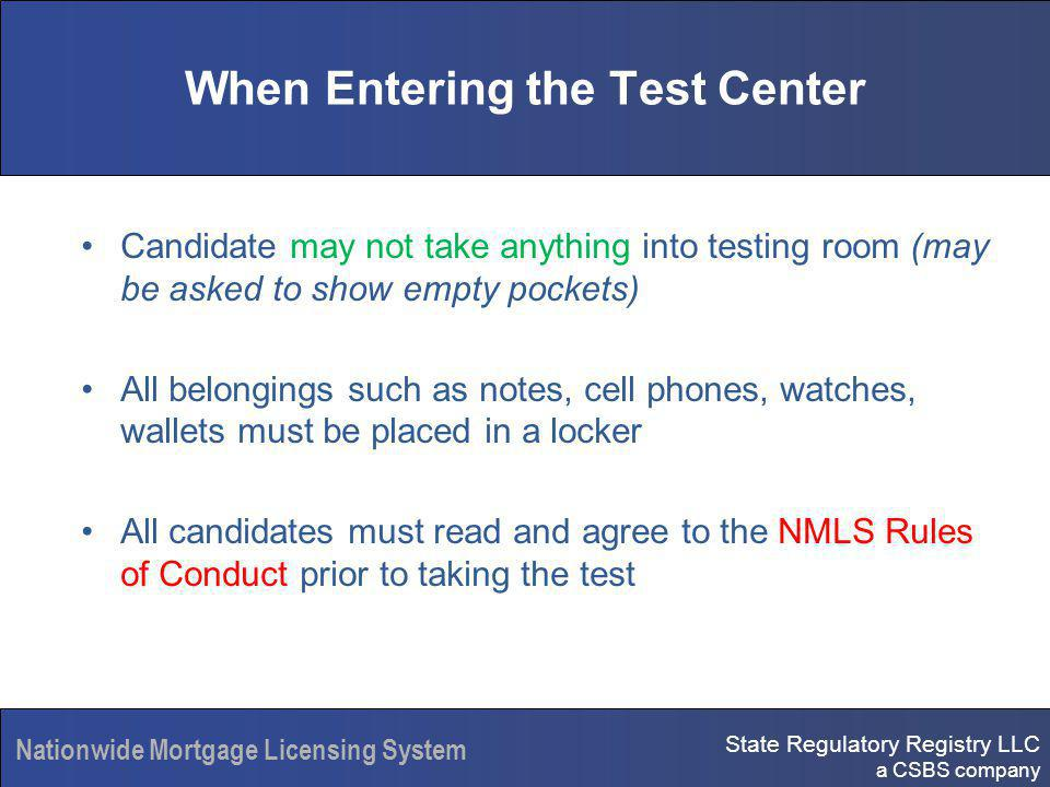 State Regulatory Registry LLC a CSBS company Nationwide Mortgage Licensing System When Entering the Test Center Candidate may not take anything into testing room (may be asked to show empty pockets) All belongings such as notes, cell phones, watches, wallets must be placed in a locker All candidates must read and agree to the NMLS Rules of Conduct prior to taking the test