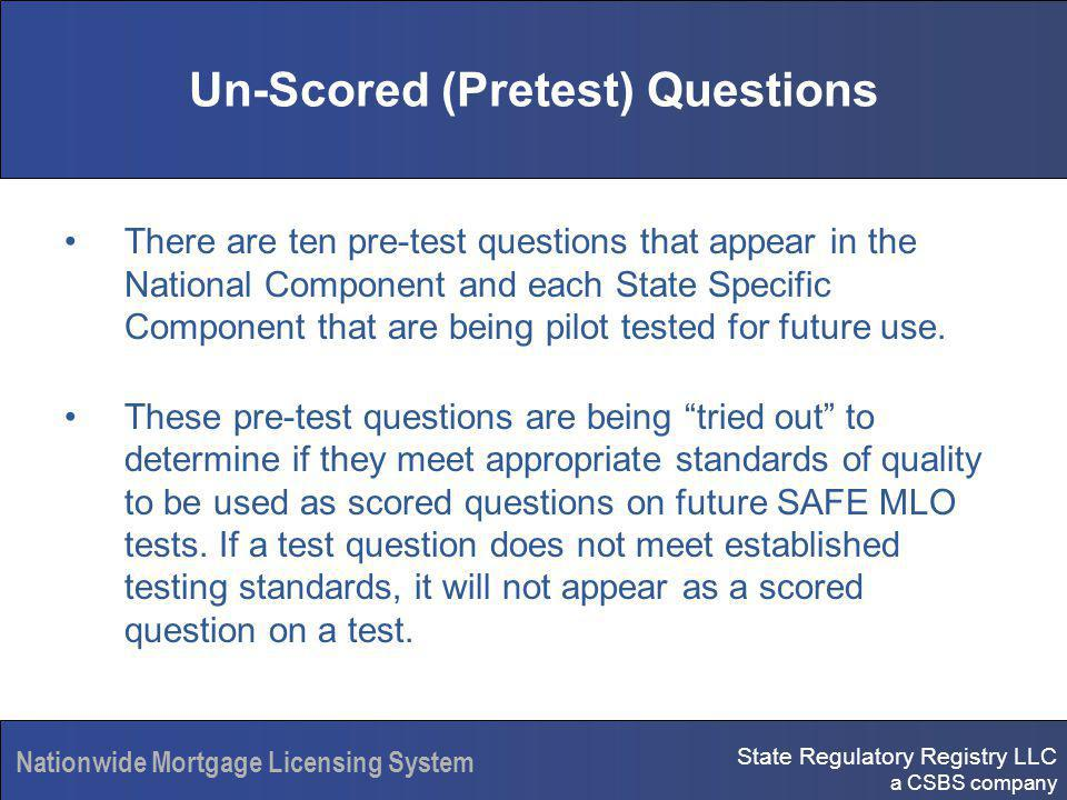 State Regulatory Registry LLC a CSBS company Nationwide Mortgage Licensing System Un-Scored (Pretest) Questions There are ten pre-test questions that appear in the National Component and each State Specific Component that are being pilot tested for future use.
