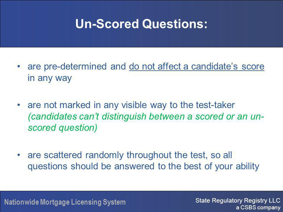 State Regulatory Registry LLC a CSBS company Nationwide Mortgage Licensing System Un-Scored Questions: are pre-determined and do not affect a candidates score in any way are not marked in any visible way to the test-taker (candidates cant distinguish between a scored or an un- scored question) are scattered randomly throughout the test, so all questions should be answered to the best of your ability