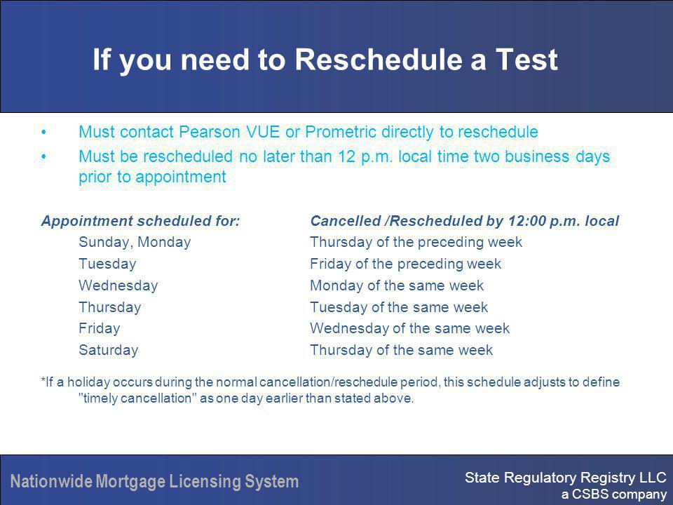 State Regulatory Registry LLC a CSBS company Nationwide Mortgage Licensing System If you need to Reschedule a Test Must contact Pearson VUE or Prometric directly to reschedule Must be rescheduled no later than 12 p.m.
