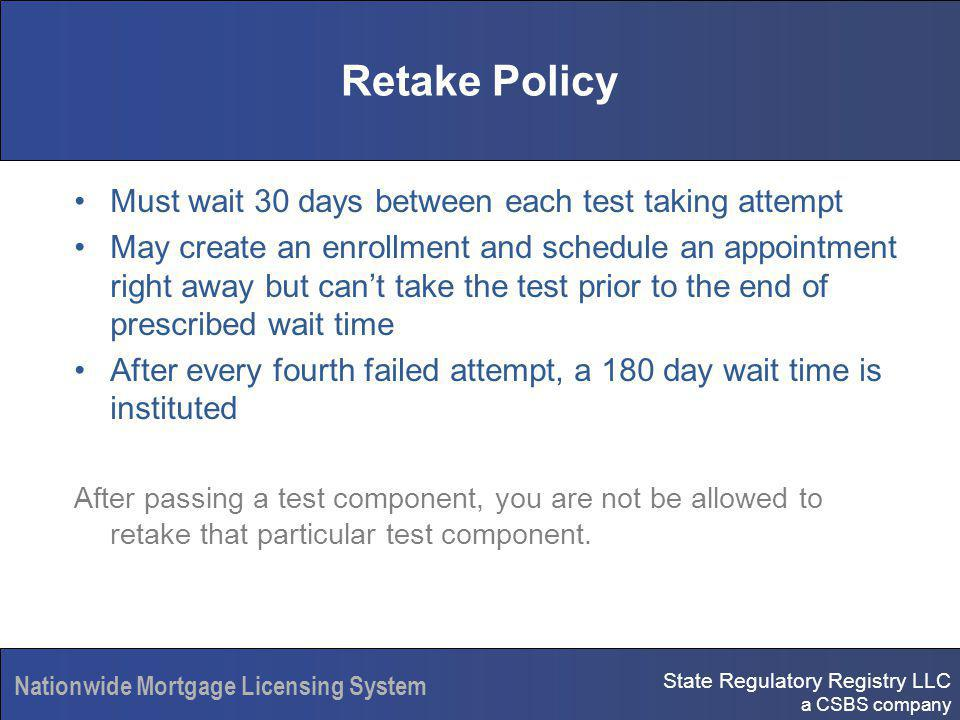 State Regulatory Registry LLC a CSBS company Nationwide Mortgage Licensing System Retake Policy Must wait 30 days between each test taking attempt May create an enrollment and schedule an appointment right away but cant take the test prior to the end of prescribed wait time After every fourth failed attempt, a 180 day wait time is instituted After passing a test component, you are not be allowed to retake that particular test component.