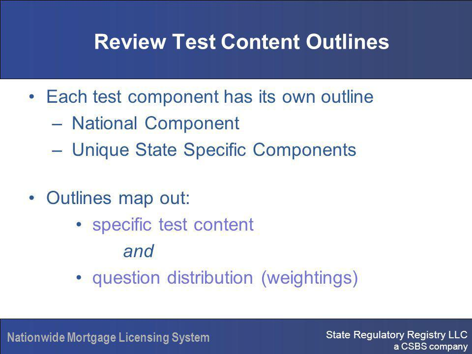 State Regulatory Registry LLC a CSBS company Nationwide Mortgage Licensing System Review Test Content Outlines Each test component has its own outline – National Component – Unique State Specific Components Outlines map out: specific test content and question distribution (weightings)