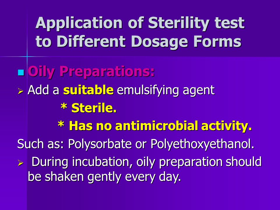Application of Sterility test to Different Dosage Forms Oily Preparations: Oily Preparations: Add a suitable emulsifying agent Add a suitable emulsifying agent * Sterile.