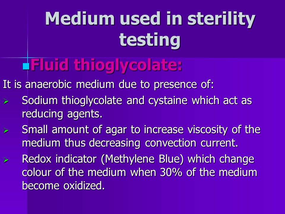 Medium used in sterility testing It is anaerobic medium due to presence of: Sodium thioglycolate and cystaine which act as reducing agents.