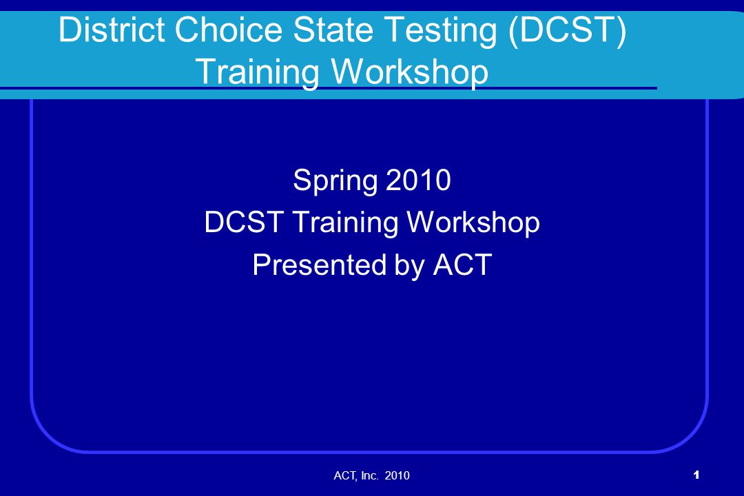 ACT, Inc. 20101 District Choice State Testing (DCST) Training Workshop Spring 2010 DCST Training Workshop Presented by ACT