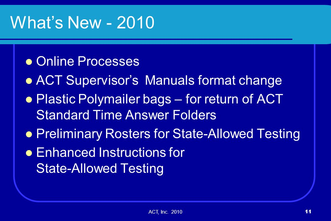 ACT, Inc. 201011 Whats New - 2010 Online Processes ACT Supervisors Manuals format change Plastic Polymailer bags – for return of ACT Standard Time Ans