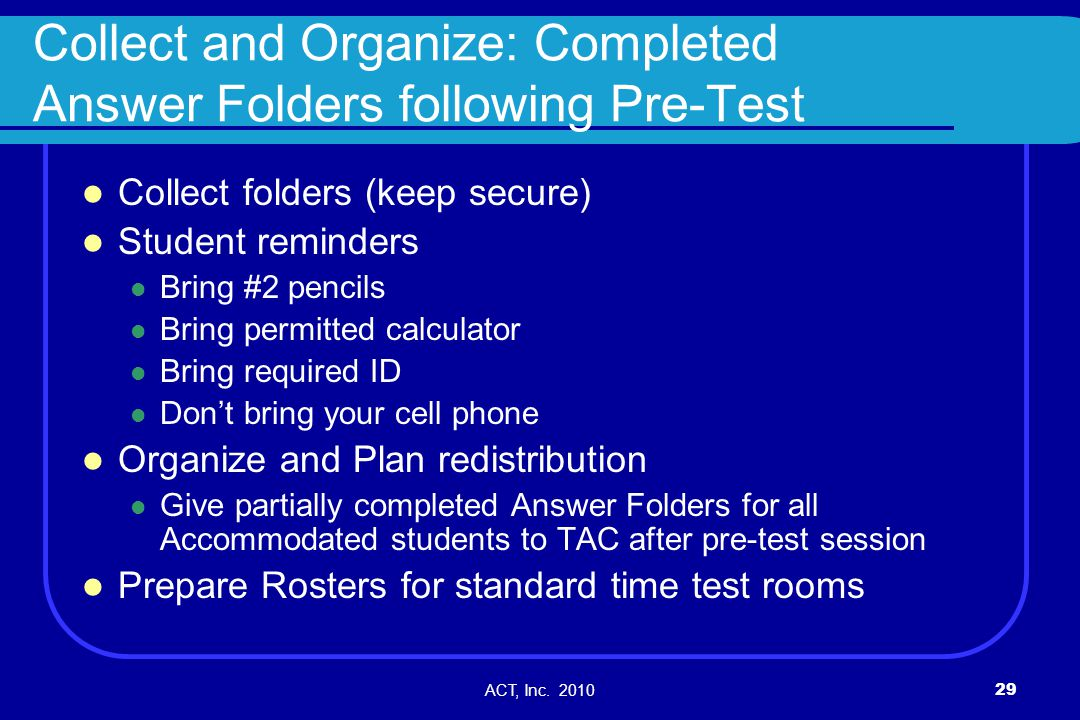 ACT, Inc. 201029 Collect and Organize: Completed Answer Folders following Pre-Test Collect folders (keep secure) Student reminders Bring #2 pencils Br