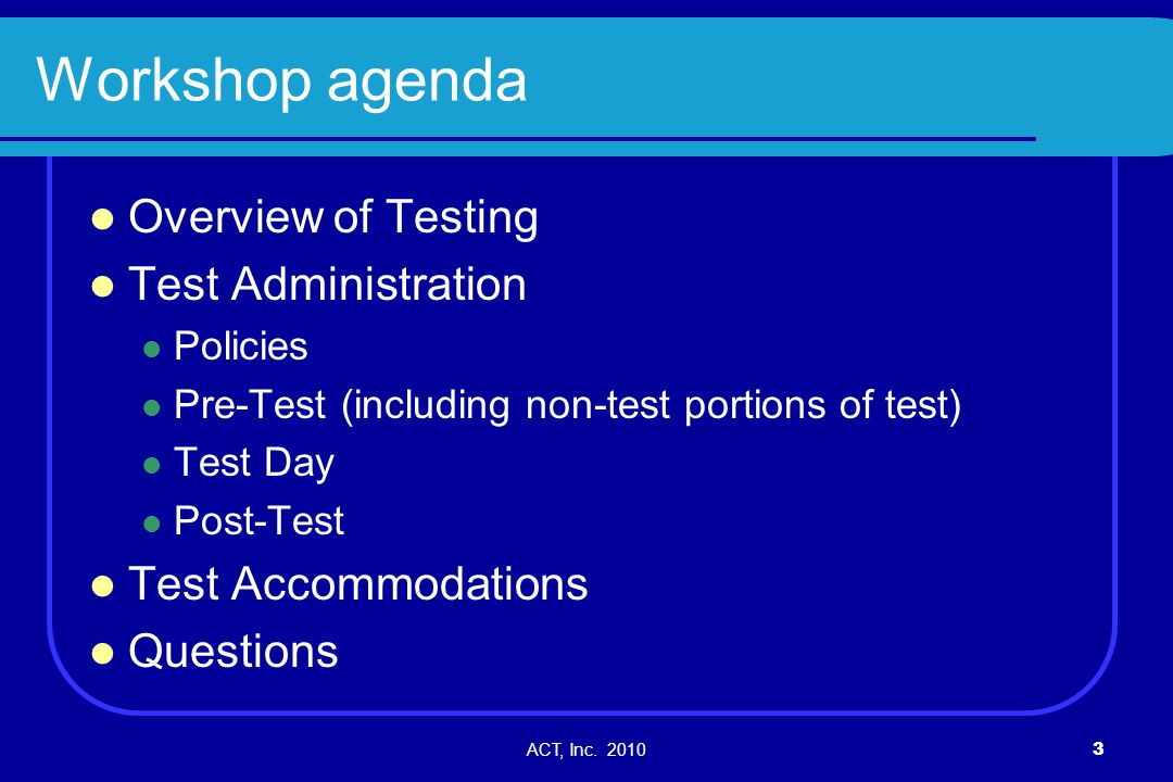 ACT, Inc. 20103 Workshop agenda Overview of Testing Test Administration Policies Pre-Test (including non-test portions of test) Test Day Post-Test Tes