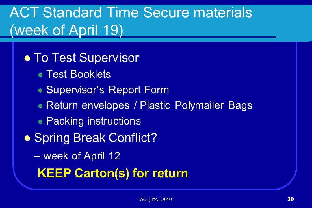 ACT, Inc. 201030 ACT Standard Time Secure materials (week of April 19) To Test Supervisor Test Booklets Supervisors Report Form Return envelopes / Pla