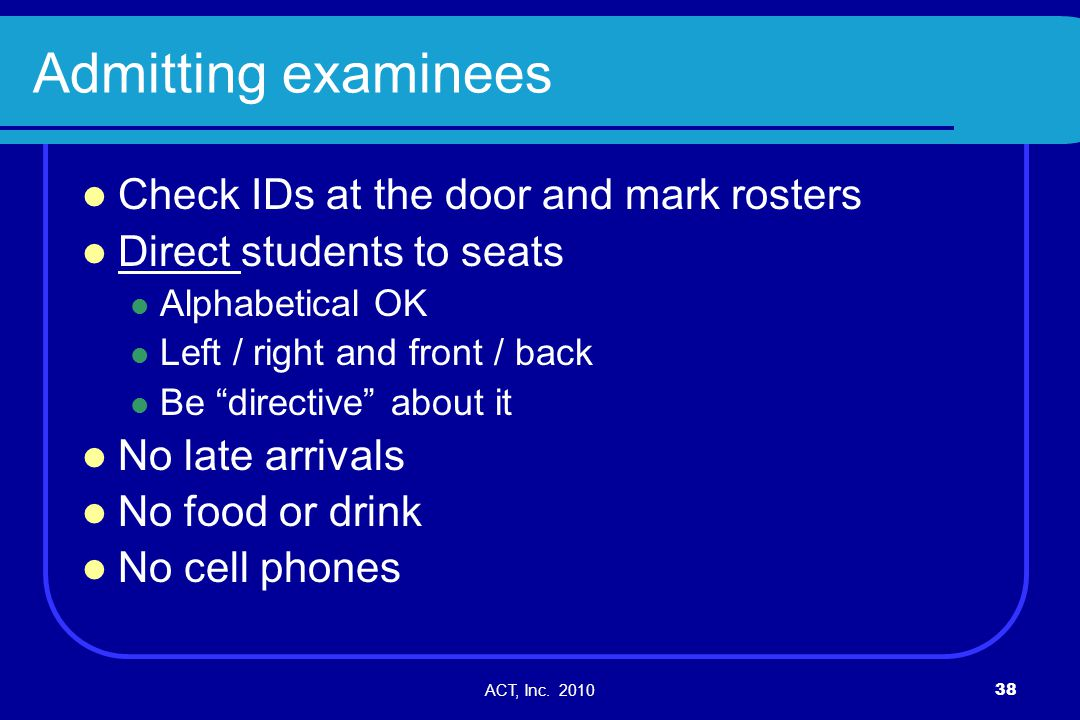 ACT, Inc. 201038 Admitting examinees Check IDs at the door and mark rosters Direct students to seats Alphabetical OK Left / right and front / back Be
