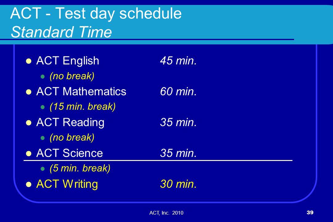 ACT, Inc. 201039 ACT - Test day schedule Standard Time ACT English 45 min. (no break) ACT Mathematics 60 min. (15 min. break) ACT Reading 35 min. (no