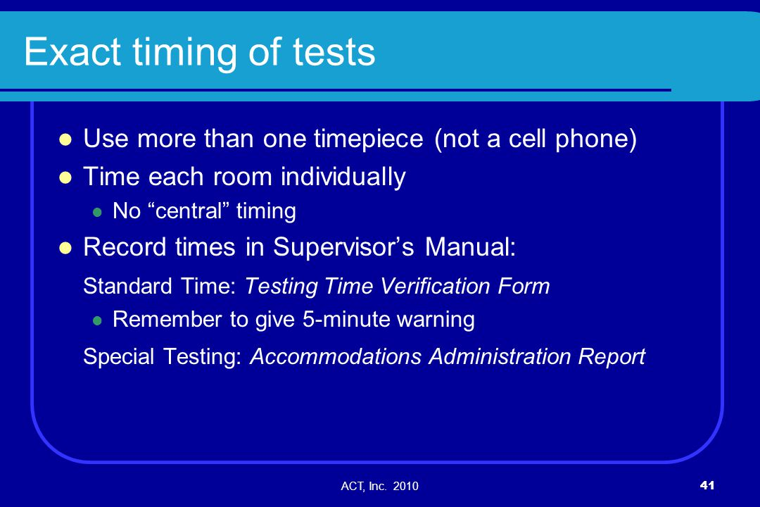 ACT, Inc. 201041 Exact timing of tests Use more than one timepiece (not a cell phone) Time each room individually No central timing Record times in Su