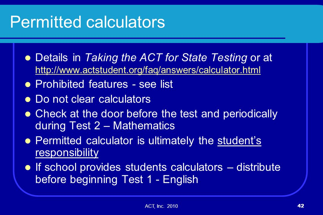 ACT, Inc. 201042 Permitted calculators Details in Taking the ACT for State Testing or at http://www.actstudent.org/faq/answers/calculator.html http://