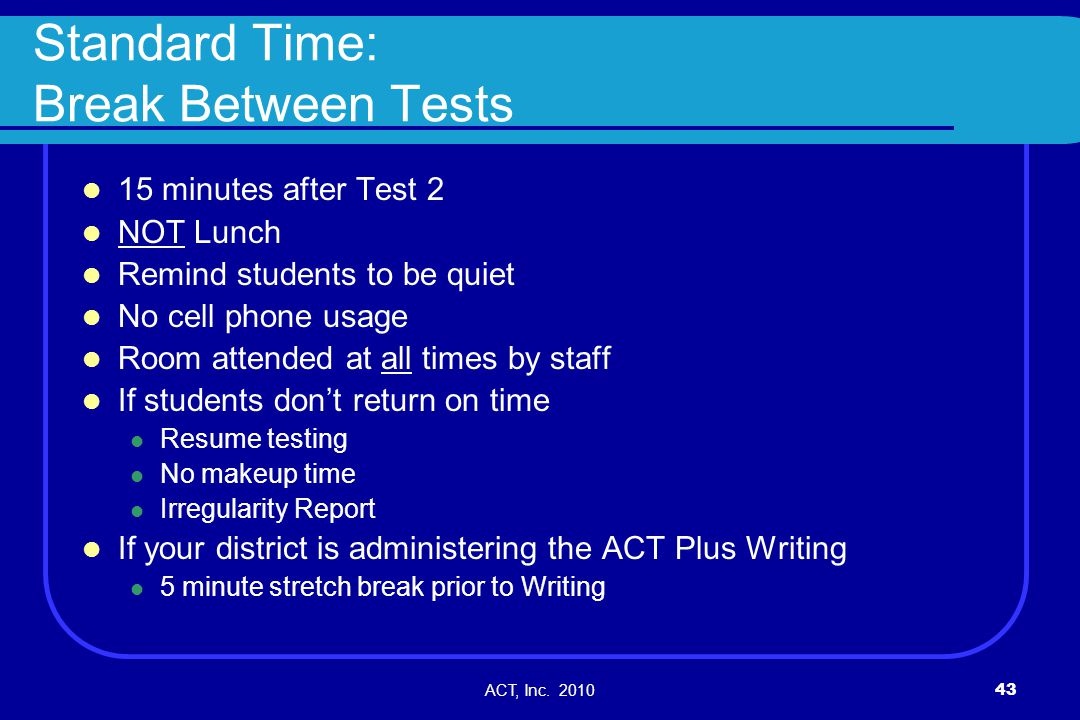 ACT, Inc. 201043 Standard Time: Break Between Tests 15 minutes after Test 2 NOT Lunch Remind students to be quiet No cell phone usage Room attended at