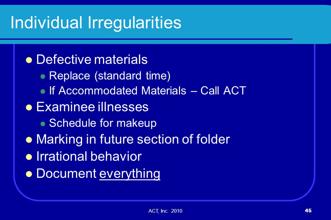 ACT, Inc. 201045 Individual Irregularities Defective materials Replace (standard time) If Accommodated Materials – Call ACT Examinee illnesses Schedul