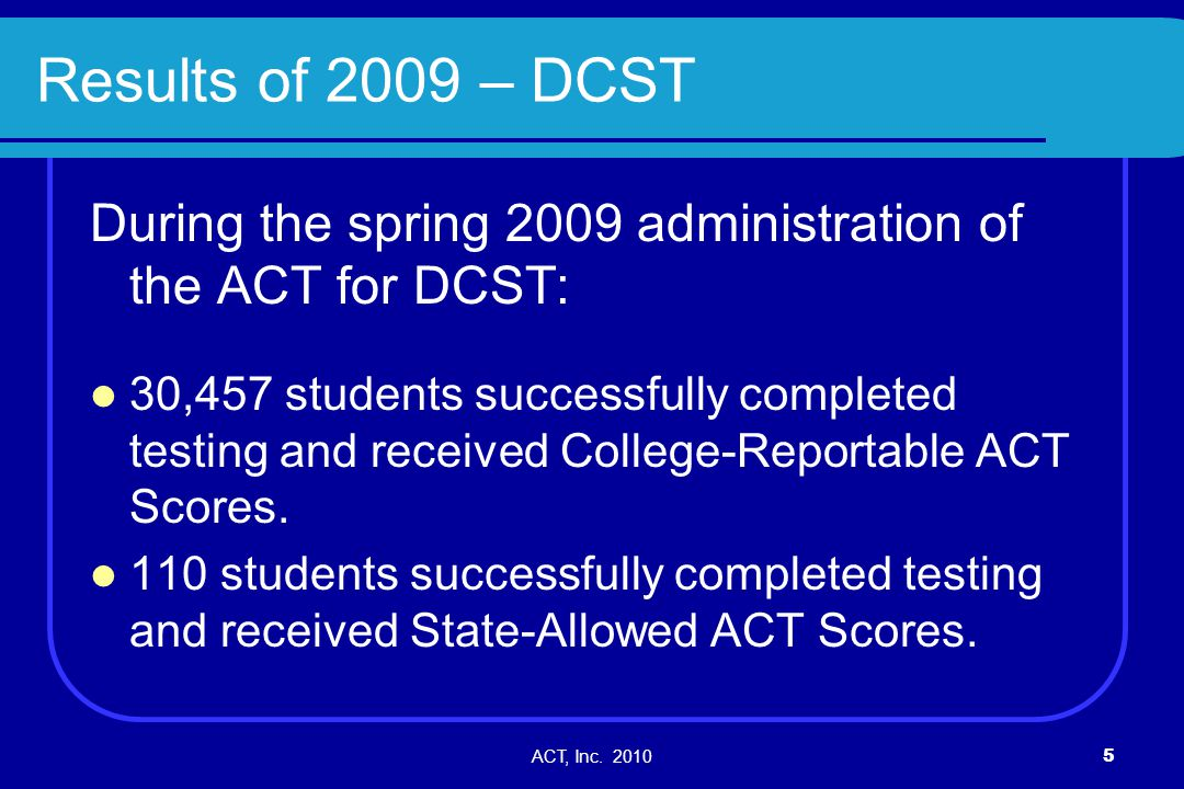 ACT, Inc. 20105 Results of 2009 – DCST During the spring 2009 administration of the ACT for DCST: 30,457 students successfully completed testing and r