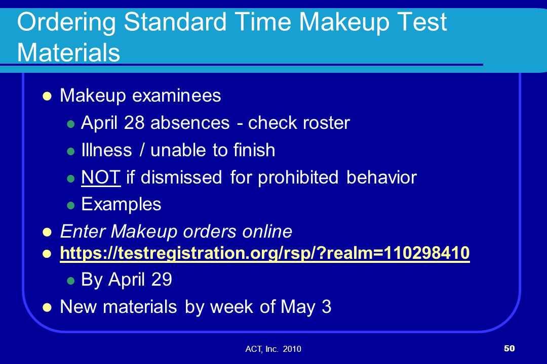 ACT, Inc. 201050 Ordering Standard Time Makeup Test Materials Makeup examinees April 28 absences - check roster Illness / unable to finish NOT if dism