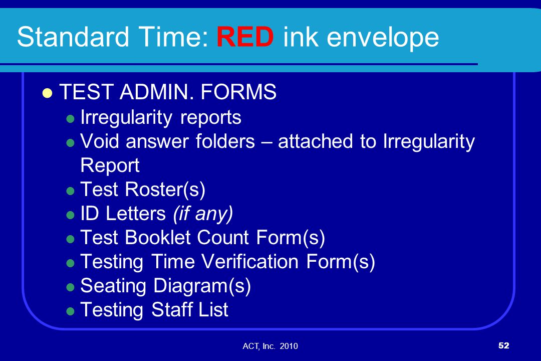 ACT, Inc. 201052 Standard Time: RED ink envelope TEST ADMIN. FORMS Irregularity reports Void answer folders – attached to Irregularity Report Test Ros