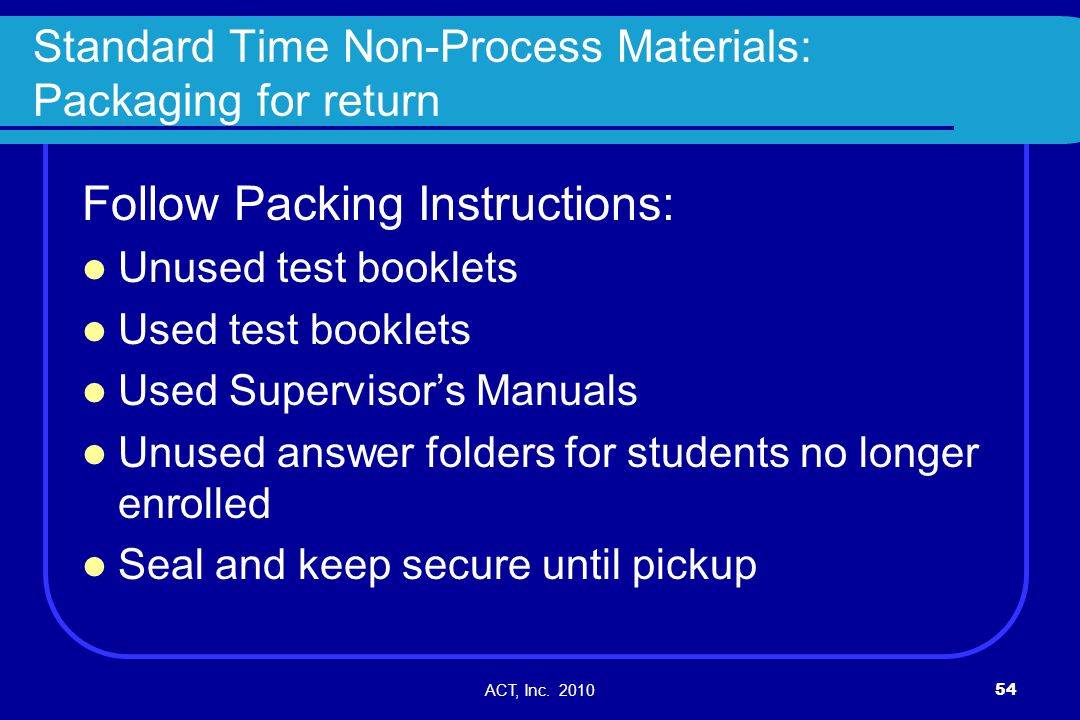 ACT, Inc. 201054 Standard Time Non-Process Materials: Packaging for return Follow Packing Instructions: Unused test booklets Used test booklets Used S