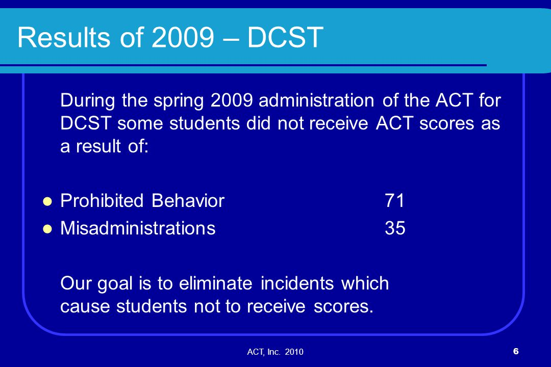 ACT, Inc. 20106 Results of 2009 – DCST During the spring 2009 administration of the ACT for DCST some students did not receive ACT scores as a result