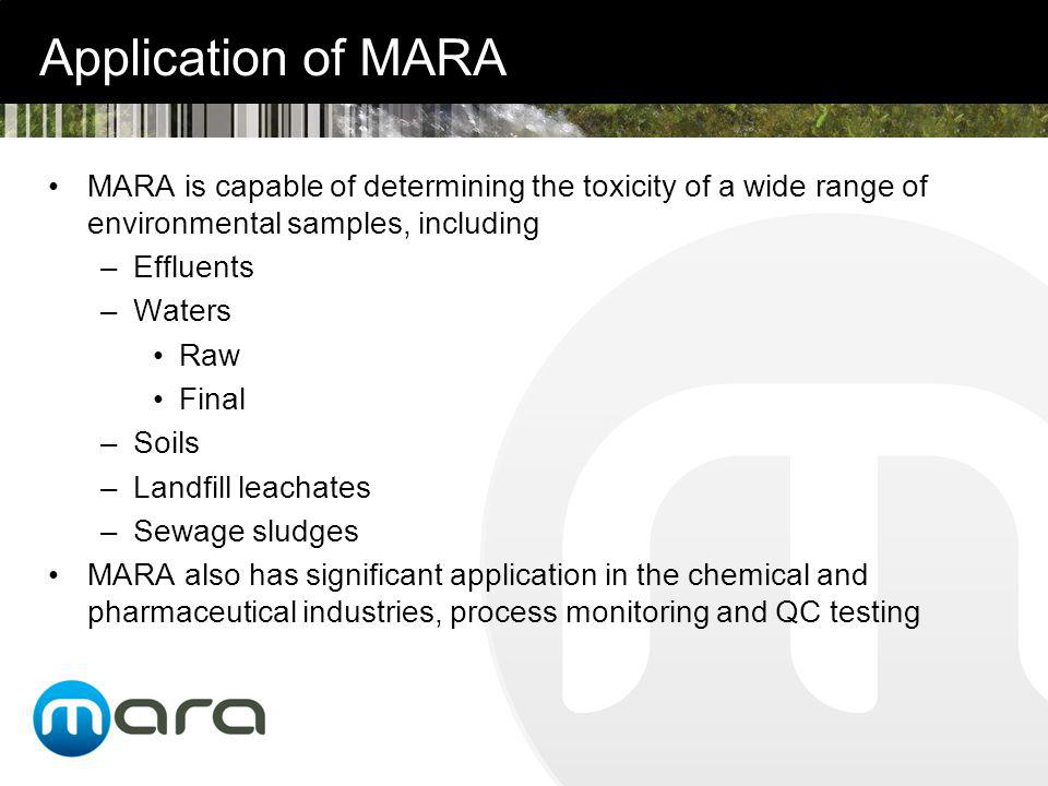 Application of MARA MARA is capable of determining the toxicity of a wide range of environmental samples, including –Effluents –Waters Raw Final –Soils –Landfill leachates –Sewage sludges MARA also has significant application in the chemical and pharmaceutical industries, process monitoring and QC testing