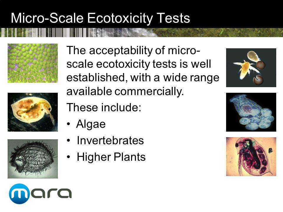 Micro-Scale Ecotoxicity Tests The acceptability of micro- scale ecotoxicity tests is well established, with a wide range available commercially.