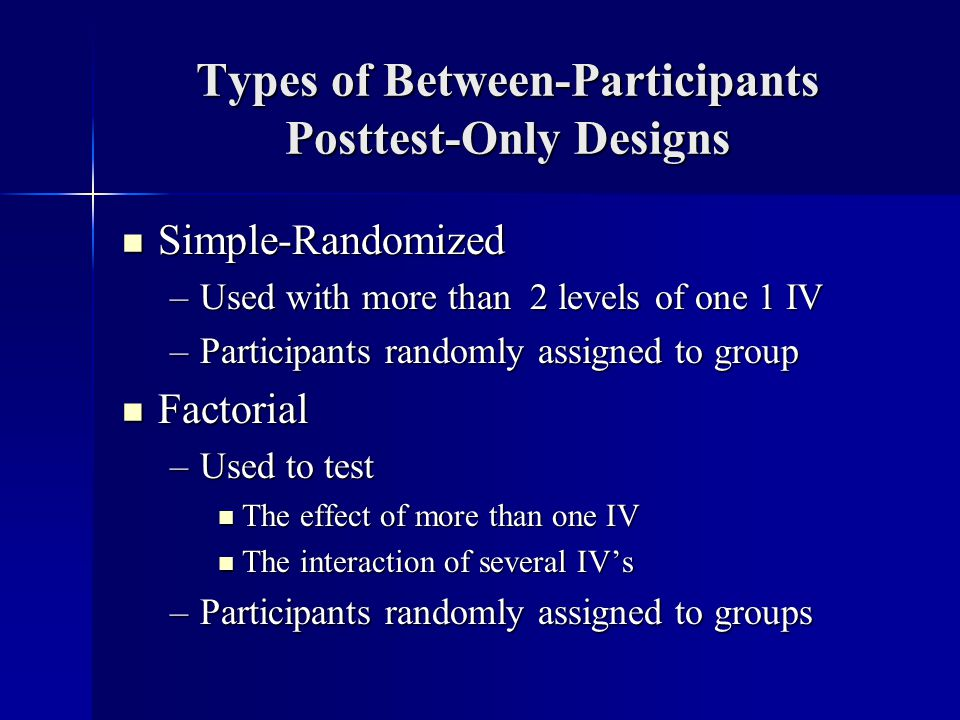 Types of Between-Participants Posttest-Only Designs Simple-Randomized Simple-Randomized –Used with more than 2 levels of one 1 IV –Participants randomly assigned to group Factorial Factorial –Used to test The effect of more than one IV The effect of more than one IV The interaction of several IVs The interaction of several IVs –Participants randomly assigned to groups