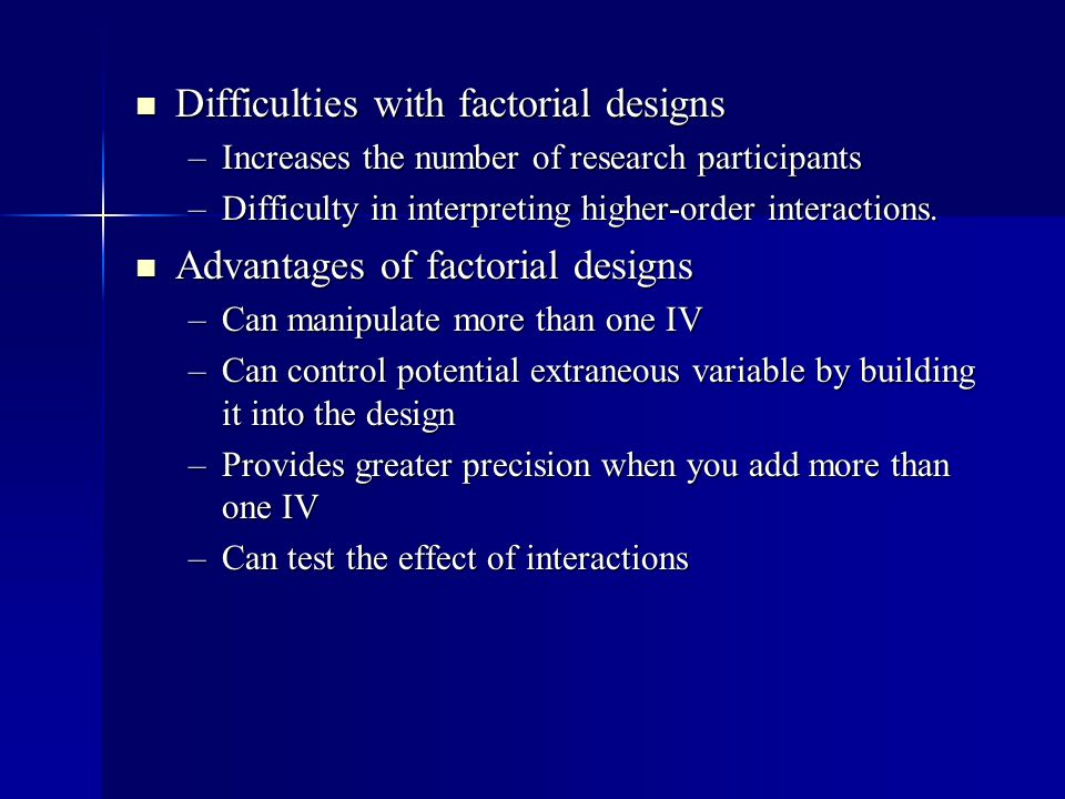 Difficulties with factorial designs Difficulties with factorial designs –Increases the number of research participants –Difficulty in interpreting higher-order interactions.