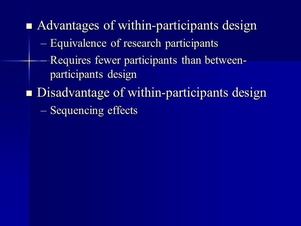 Advantages of within-participants design Advantages of within-participants design –Equivalence of research participants –Requires fewer participants t