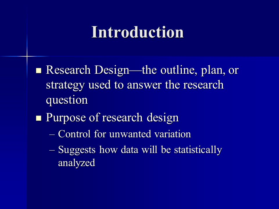 Introduction Research Designthe outline, plan, or strategy used to answer the research question Research Designthe outline, plan, or strategy used to